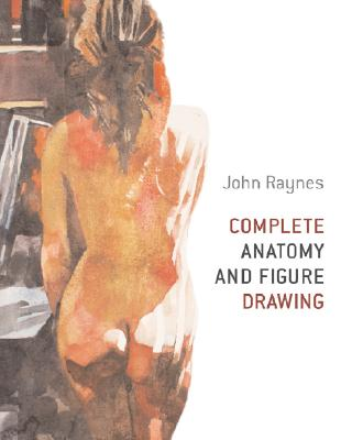 Complete Anatomy and Figure Drawing By Raynes, John